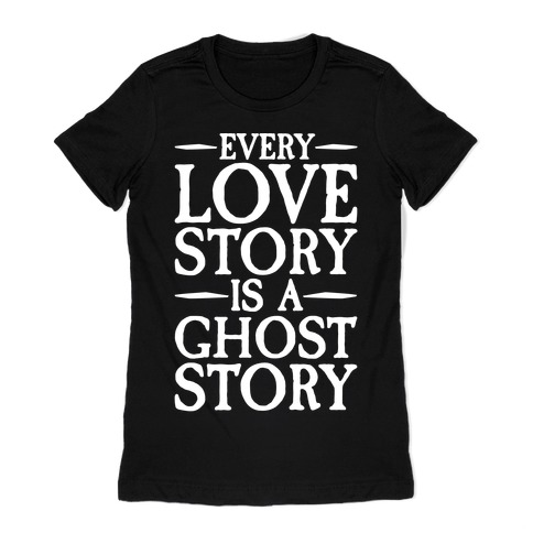 Every Love Story Is A Ghost Story White Print Womens T-Shirt