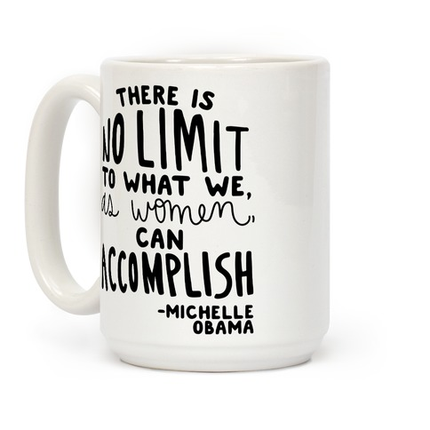 """There is no limit to what we, as women, can accomplish."" -Michelle Obama Coffee Mug"