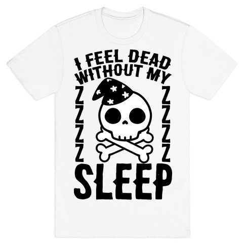 I Feel Dead Without My Sleep T-Shirt