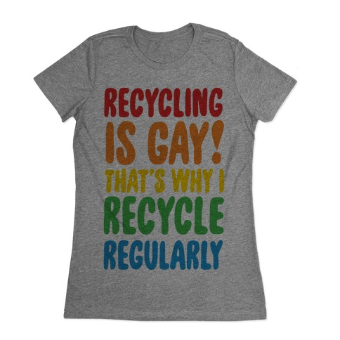 Recycling Is Gay That's Why I Recycle Regularly Womens T-Shirt