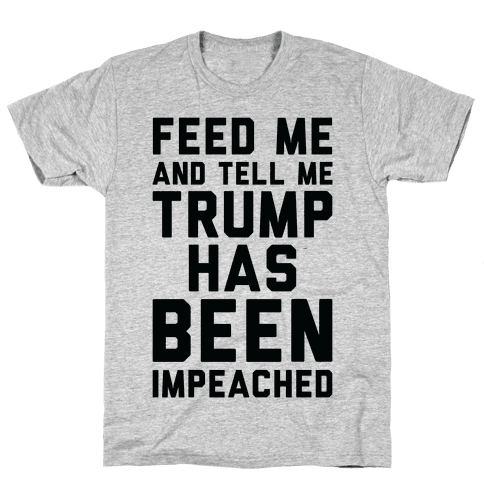 Feed Me and Tell Me Trump has Been Impeached Mens T-Shirt