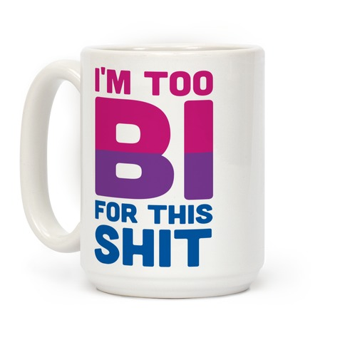 I'm Too Bi For This Shit Coffee Mug