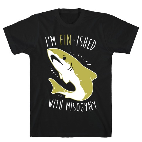 I'm Fin-ished With Misogyny T-Shirt