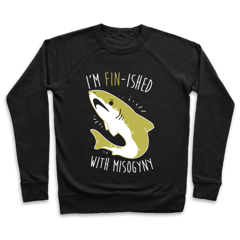 I'm Fin-ished With Misogyny  Pullover