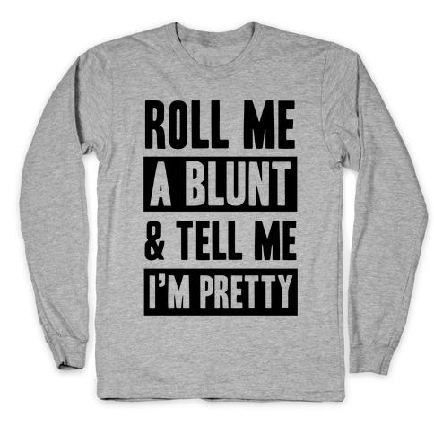 Roll Me A Blunt & Tell Me I'm Pretty Long Sleeve T-Shirt