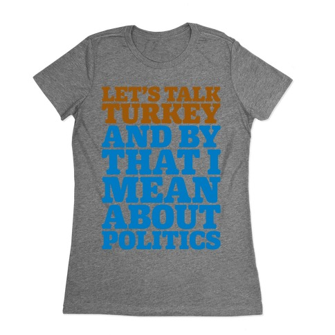 Let's Talk Turkey And By That I Mean About Politics Womens T-Shirt