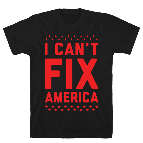 I Can't Fix America Mens T-Shirt
