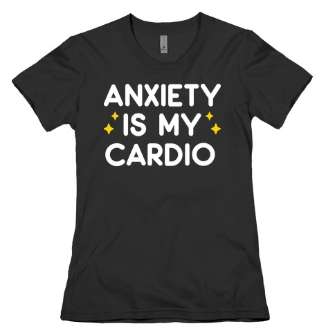 Anxiety Is My Cardio Womens T-Shirt
