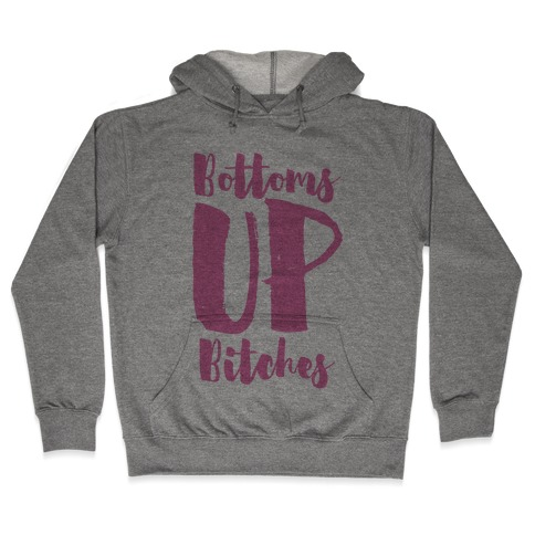 Bottoms Up, B*tches Hooded Sweatshirt