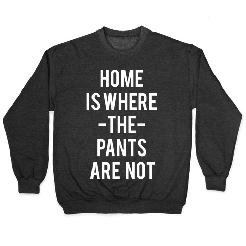 Home is Where the Pants are Not Pullover