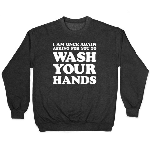 I Am Once Again Asking For You To WASH YOUR HANDS Pullover