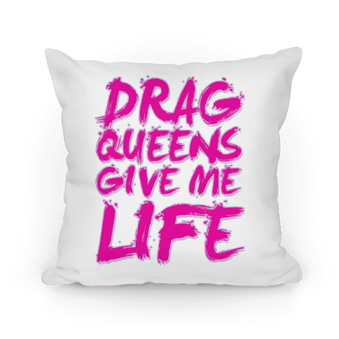 Drag Queens Give Me Life Pillow