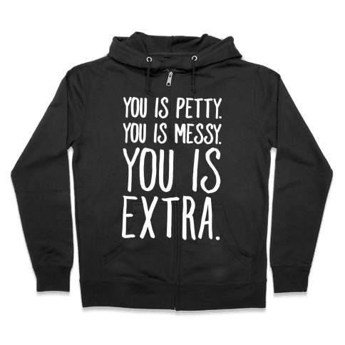You Is Messy You Is Petty You Is Extra White Print Zip Hoodie
