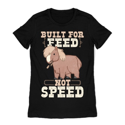 Built For Feed Not Speed Womens T-Shirt