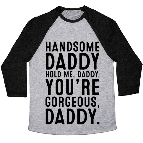 Handsome Daddy Hold Me Daddy You're Gorgeous Daddy White Print Baseball Tee