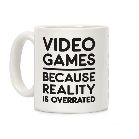 Video Games Because Reality Is Overrated Coffee Mug