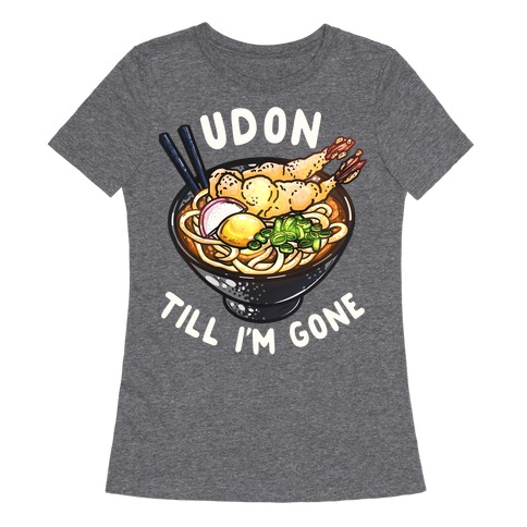 Udon Till I'm Gone Womens T-Shirt