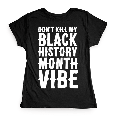 Don't Kill My Black History Month Vibe Womens T-Shirt