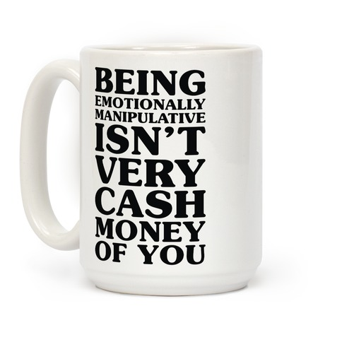 Being Emotionally Manipulative Isn't Very Cash Money Of You Coffee Mug