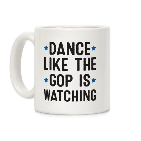 Dance Like The GOP Is Watching Coffee Mug