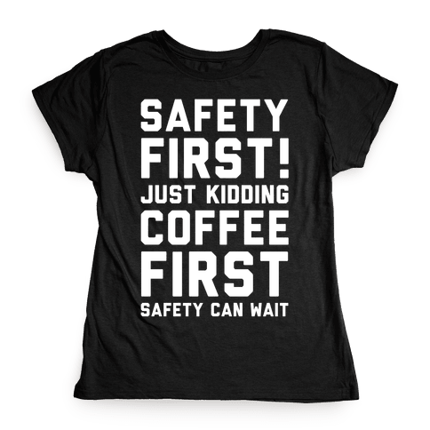 Safety First Coffee First Womens T-Shirt