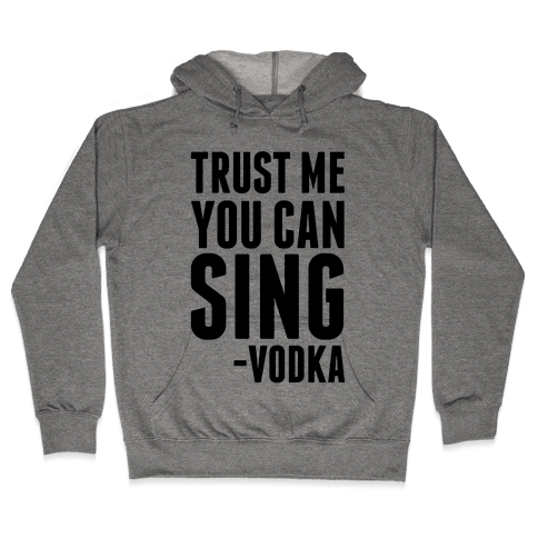 Trust Me You Can Sing Vodka Hooded Sweatshirt