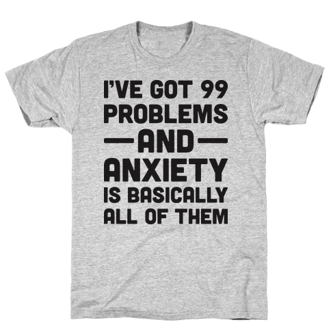 I've Got 99 Problems And Anxiety Is Basically All Of Them Mens T-Shirt
