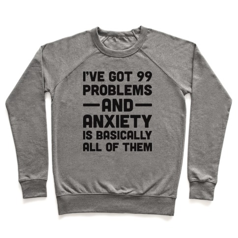 I've Got 99 Problems And Anxiety Is Basically All Of Them Pullover