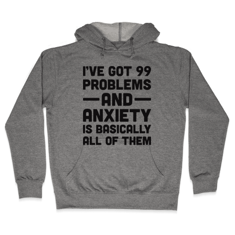 I've Got 99 Problems And Anxiety Is Basically All Of Them Hooded Sweatshirt