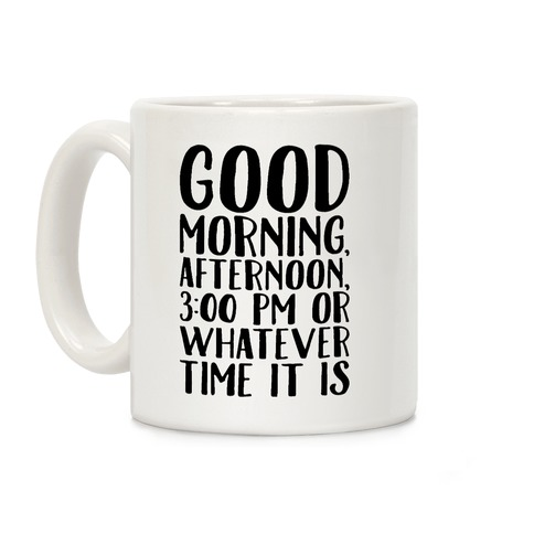 Good Morning Or Whatever Time It Is Coffee Mug