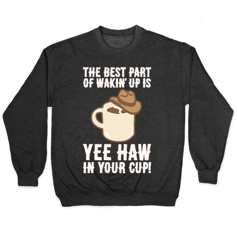 The Best Part of Wakin' Up Is Yee Haw In Your Cup Parody White Print Pullover