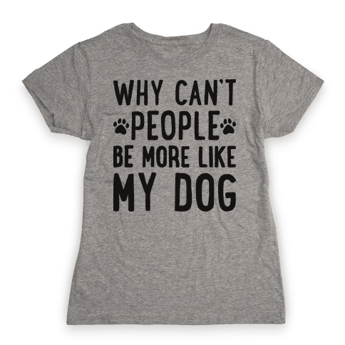 Why Can't People Be More Like My Dog Womens T-Shirt