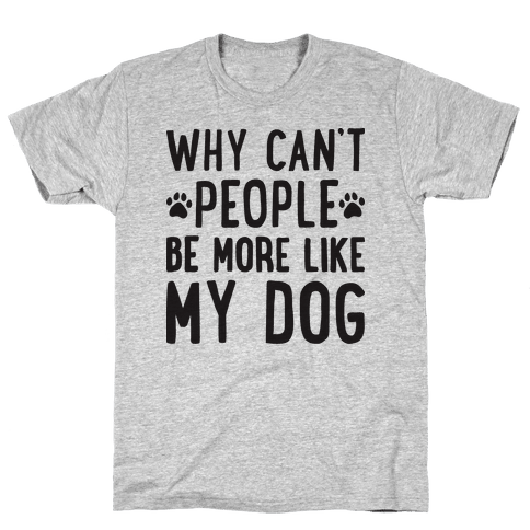 Why Can't People Be More Like My Dog Mens T-Shirt