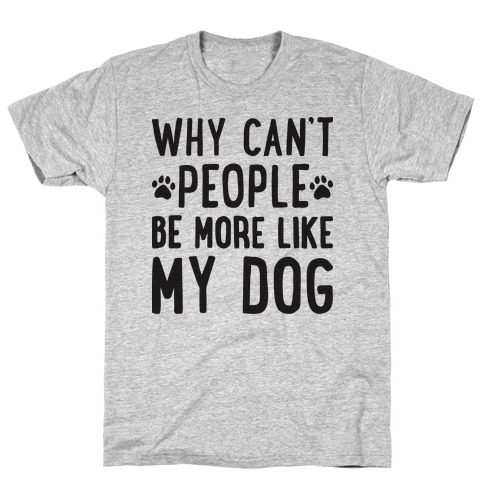 Why Can't People Be More Like My Dog T-Shirt