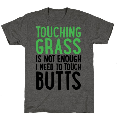 Touching Grass Is Not Enough I Need To Touch Butts T-Shirt