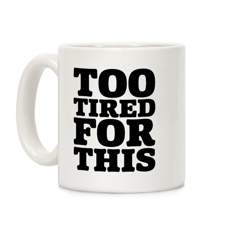 Too Tired For This Coffee Mug
