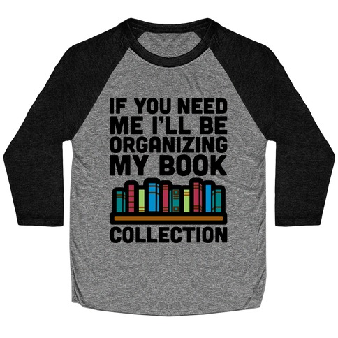 If You Need Me I'll Be Organizing My Book Collection Baseball Tee