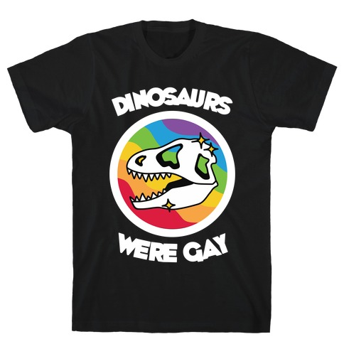 Dinosaurs Were Gay T-Shirt