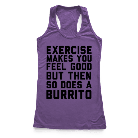 Exercise Makes You Feel Good But Then So Does A Burrito Racerback Tank Top