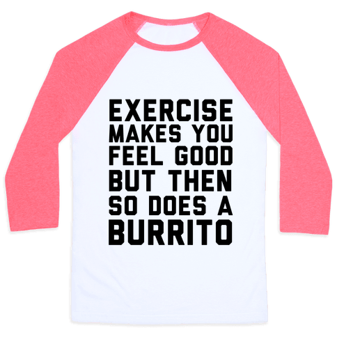 Exercise Makes You Feel Good But Then So Does A Burrito Baseball Tee