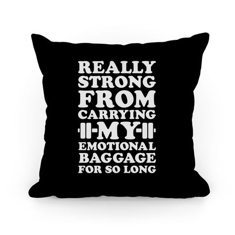 Really Strong From Carrying My Emotional Baggage For So Long Pillow