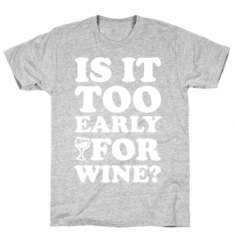 Is It Too Early For Wine? Mens T-Shirt