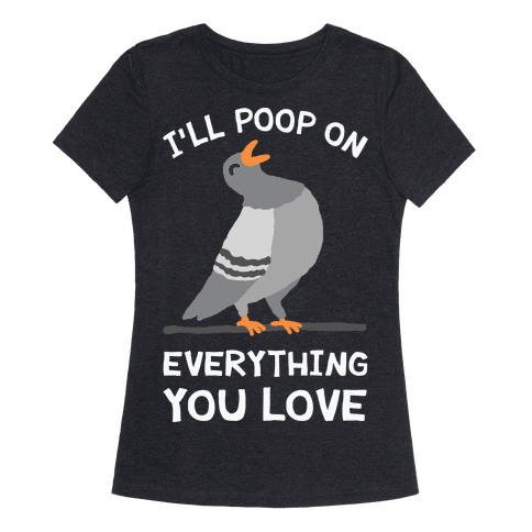 I'll Poop On Everything You Love Womens T-Shirt