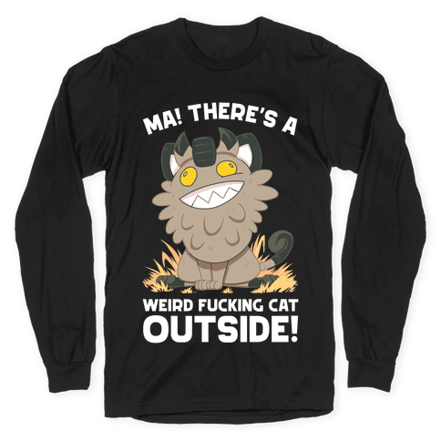 MA! THERE'S A WEIRD F***ING CAT OUTSIDE! Long Sleeve T-Shirt