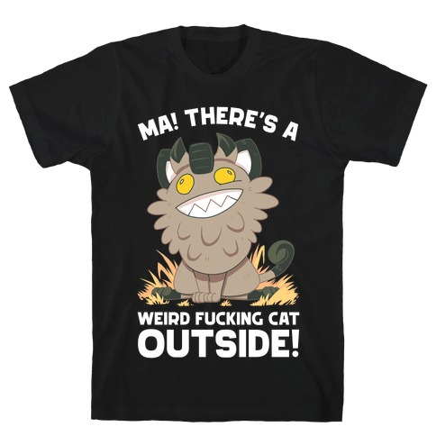 MA! THERE'S A WEIRD F***ING CAT OUTSIDE! T-Shirt