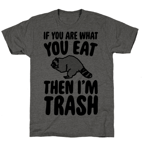 If You Are What You Eat Then I'm Trash Mens T-Shirt