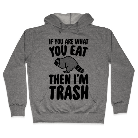 If You Are What You Eat Then I'm Trash Hooded Sweatshirt