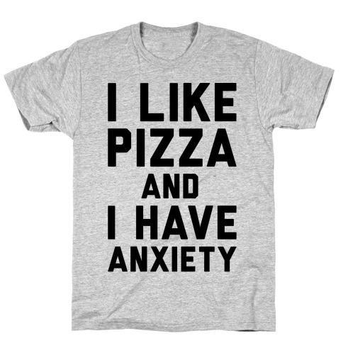 I Like Pizza and I Have Anxiety T-Shirt