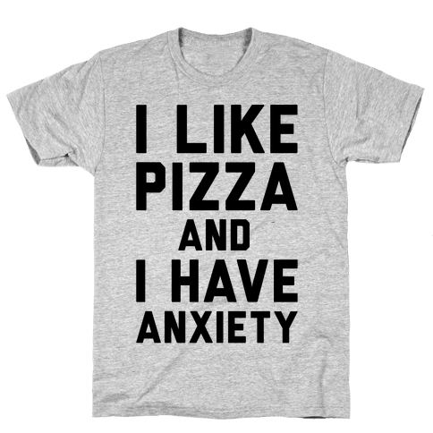 I Like Pizza and I Have Anxiety Mens T-Shirt