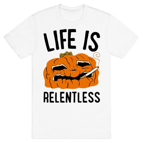 Life Is Relentless Pumpkin T-Shirt